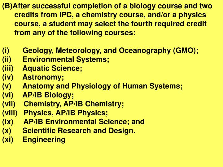 (B)After successful completion of a biology course and two credits from IPC, a chemistry course, and/or a physics course, a student may select the fourth required credit from any of the following courses: