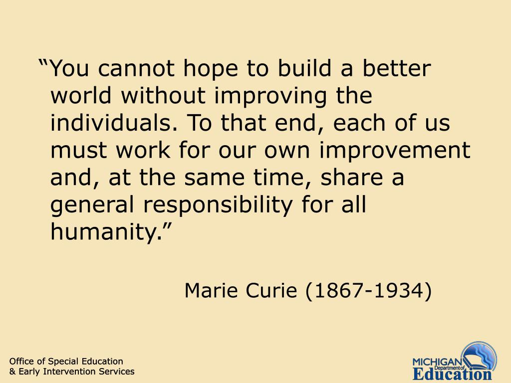 """""""You cannot hope to build a better world without improving the individuals. To that end, each of us must work for our own improvement and, at the same time, share a general responsibility for all humanity."""""""