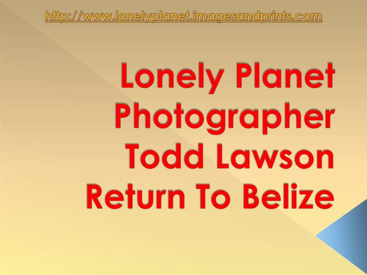 Lonely planet photographer todd lawson return to belize