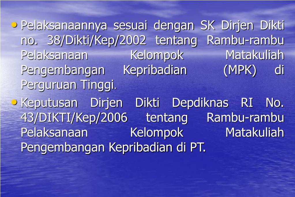 Pelaksanaannya sesuai dengan SK Dirjen Dikti no. 38/Dikti/Kep/2002 tentang Rambu-rambu Pelaksanaan Kelompok Matakuliah Pengembangan Kepribadian  (MPK) di Perguruan Tinggi