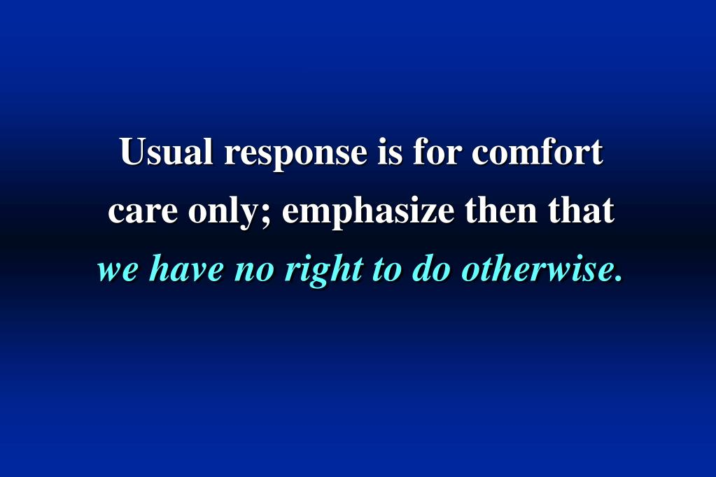Usual response is for comfort care only; emphasize then that