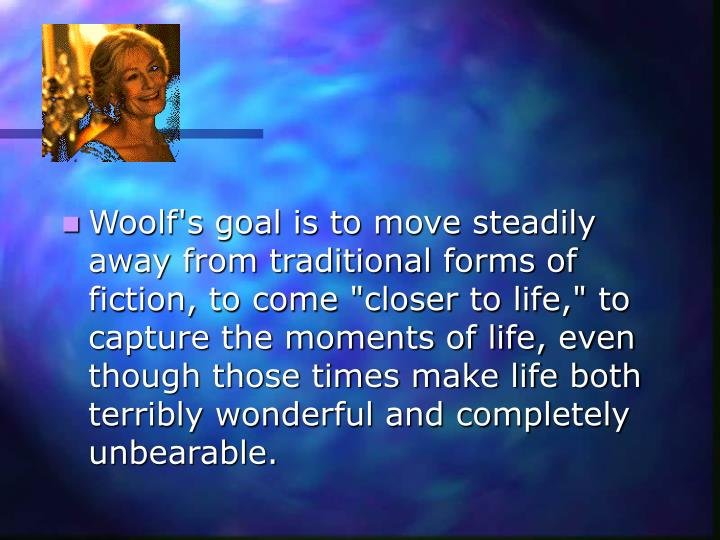 "Woolf's goal is to move steadily away from traditional forms of fiction, to come ""closer to life,"" to capture the moments of life, even though those times make life both terribly wonderful and completely unbearable."
