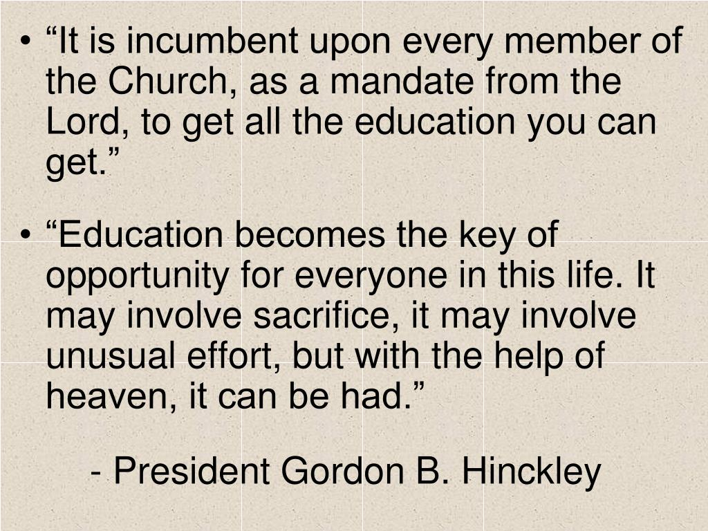 """""""It is incumbent upon every member of the Church, as a mandate from the Lord, to get all the education you can get."""""""