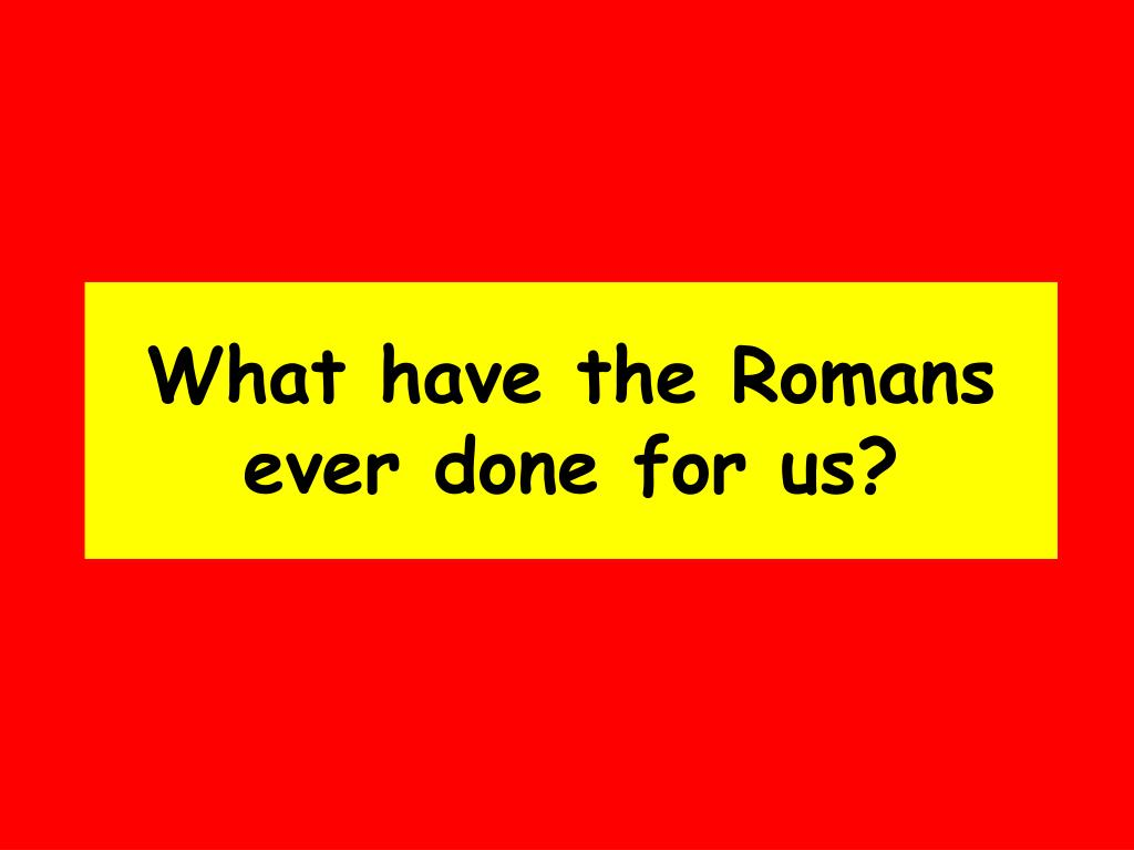 what have the romans ever done for us l.