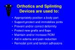 orthotics and splinting devices are used to