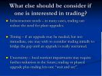 what else should be consider if one is interested in trading