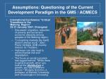 assumptions questioning of the current development paradigm in the gms acmecs