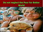 do not neglect the poor for better world