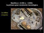 neol tico 6 500 a 3 950 la primera gran revoluci n tecnol gica104