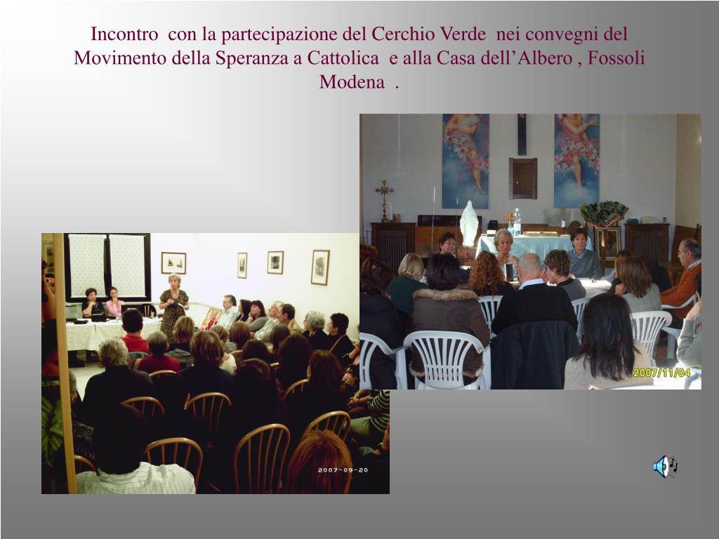 Incontro  con la partecipazione del Cerchio Verde  nei convegni del Movimento della Speranza a Cattolica  e alla Casa dell'Albero , Fossoli Modena  .