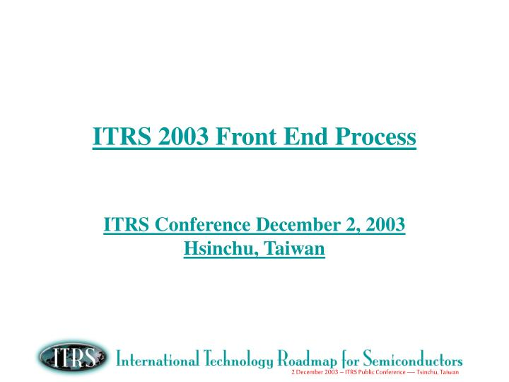 itrs 2003 front end process itrs conference december 2 2003 hsinchu taiwan n.