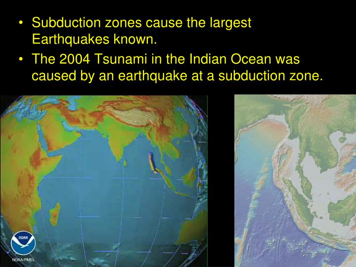 Subduction zones cause the largest Earthquakes known.