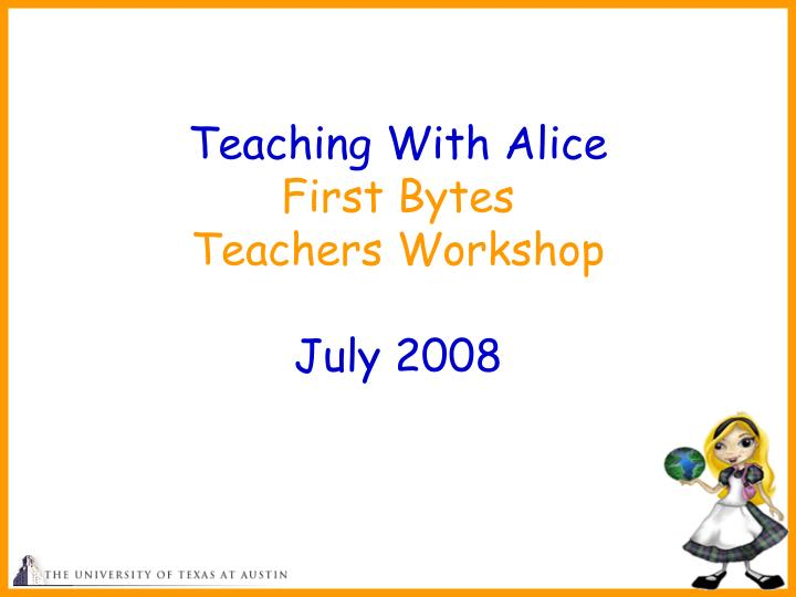 teaching with alice first bytes teachers workshop july 2008 n.