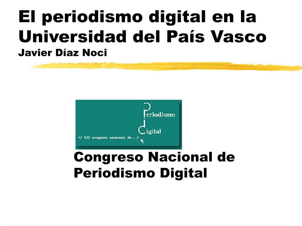 el periodismo digital en la universidad del pa s vasco javier d az noci l.