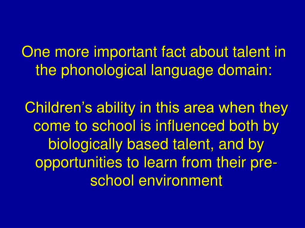 One more important fact about talent in the phonological language domain: