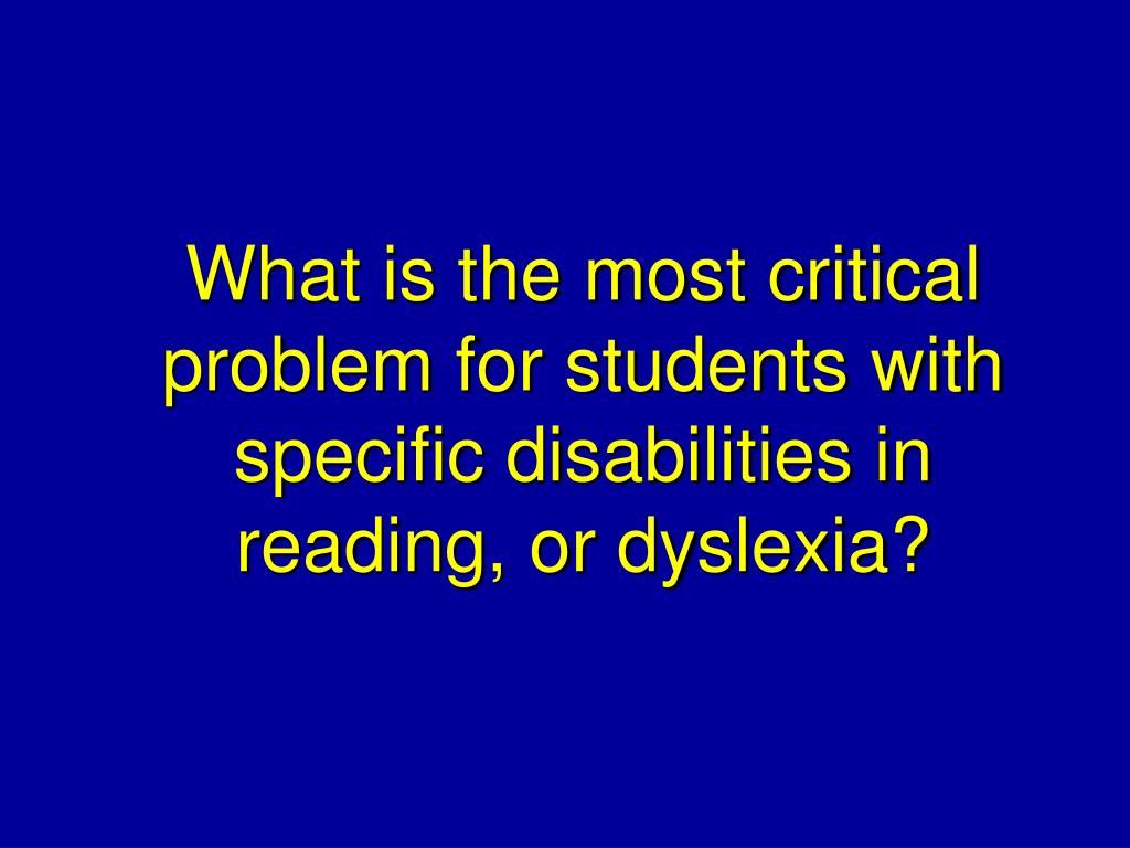 What is the most critical problem for students with specific disabilities in reading, or dyslexia?