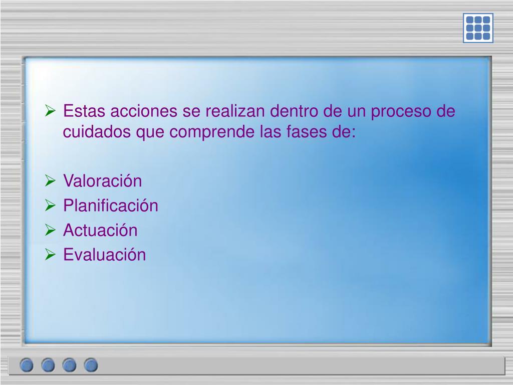 Estas acciones se realizan dentro de un proceso de cuidados que comprende las fases de:
