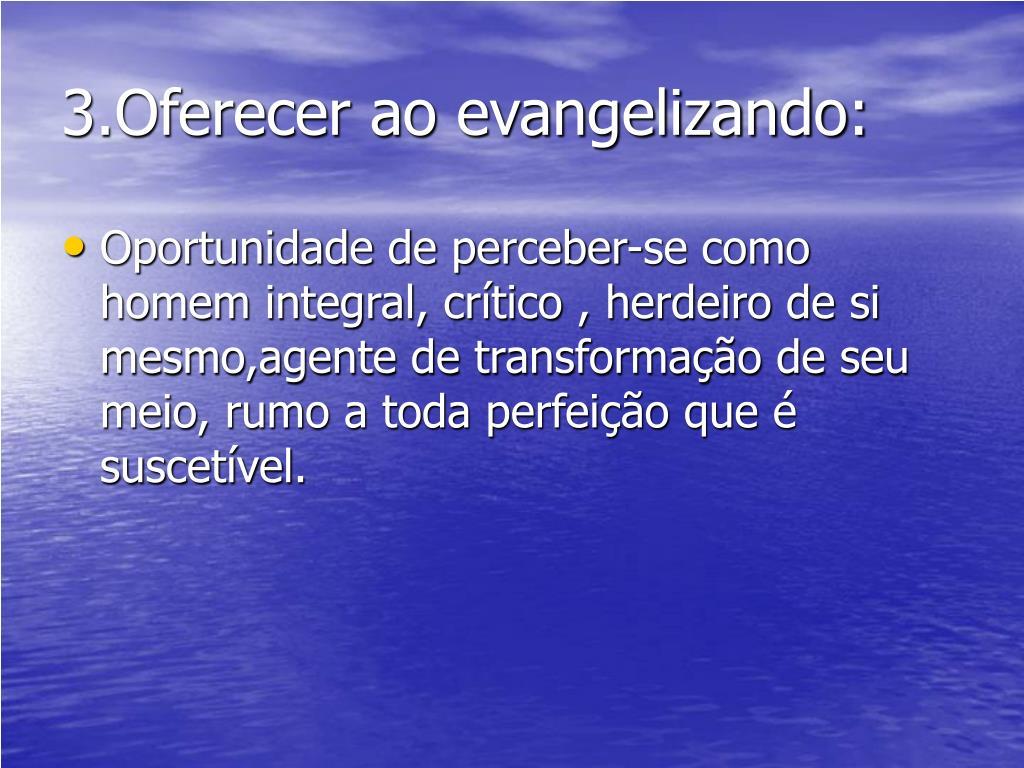 3.Oferecer ao evangelizando: