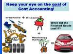 keep your eye on the goal of cost accounting