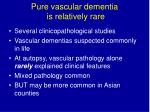 pure vascular dementia is relatively rare