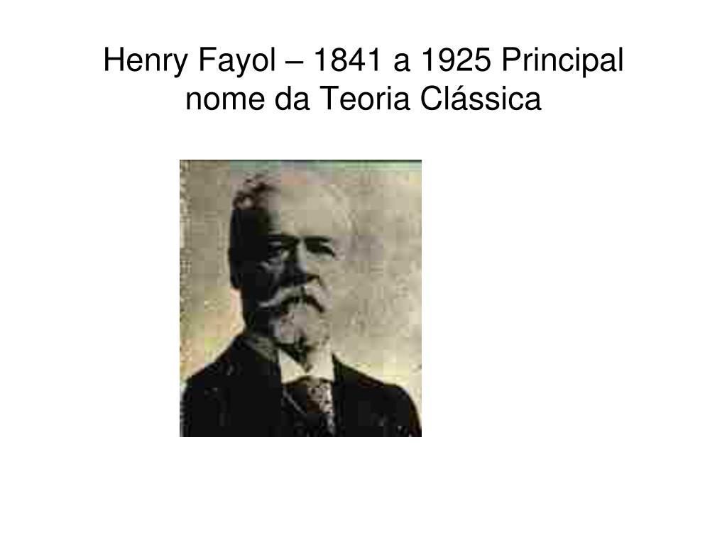 Henry Fayol – 1841 a 1925 Principal nome da Teoria Clássica