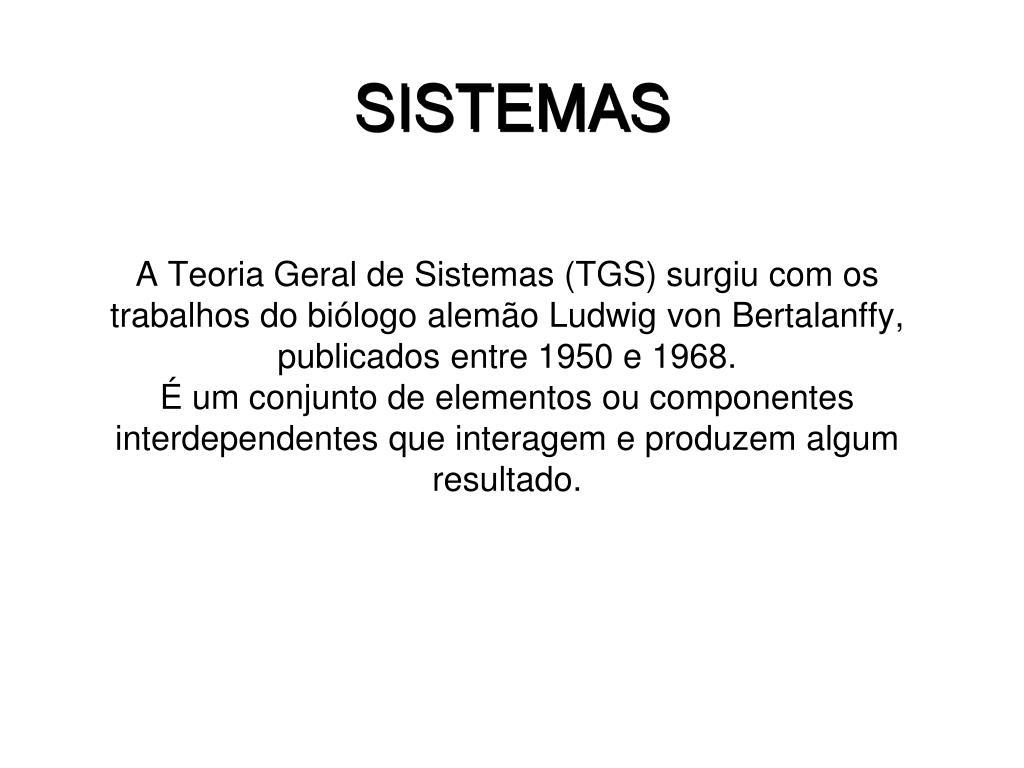 A Teoria Geral de Sistemas (TGS) surgiu com os trabalhos do biólogo alemão Ludwig