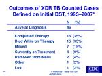 outcomes of xdr tb counted cases defined on initial dst 1993 2007