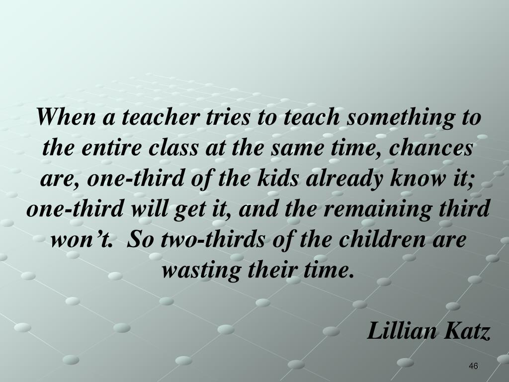 When a teacher tries to teach something to the entire class at the same time, chances are, one-third of the kids already know it; one-third will get it, and the remaining third won't.  So two-thirds of the children are wasting their time.