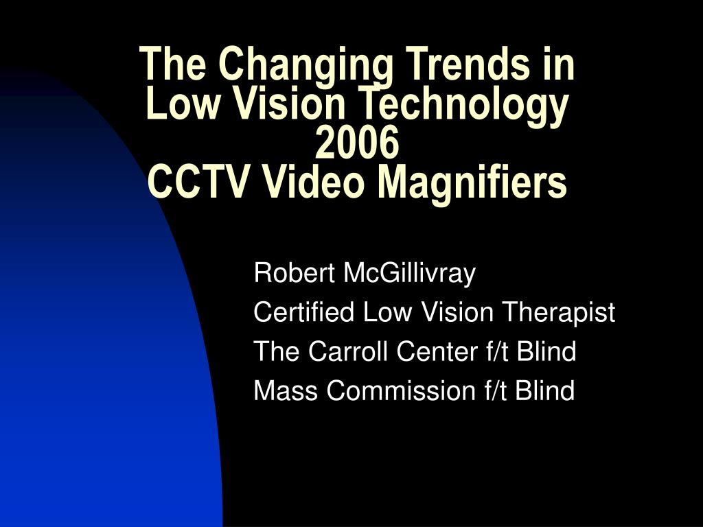 the changing trends in low vision technology 2006 cctv video magnifiers l.