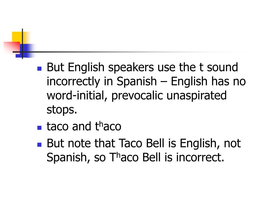 But English speakers use the t sound incorrectly in Spanish – English has no word-initial, prevocalic unaspirated stops.
