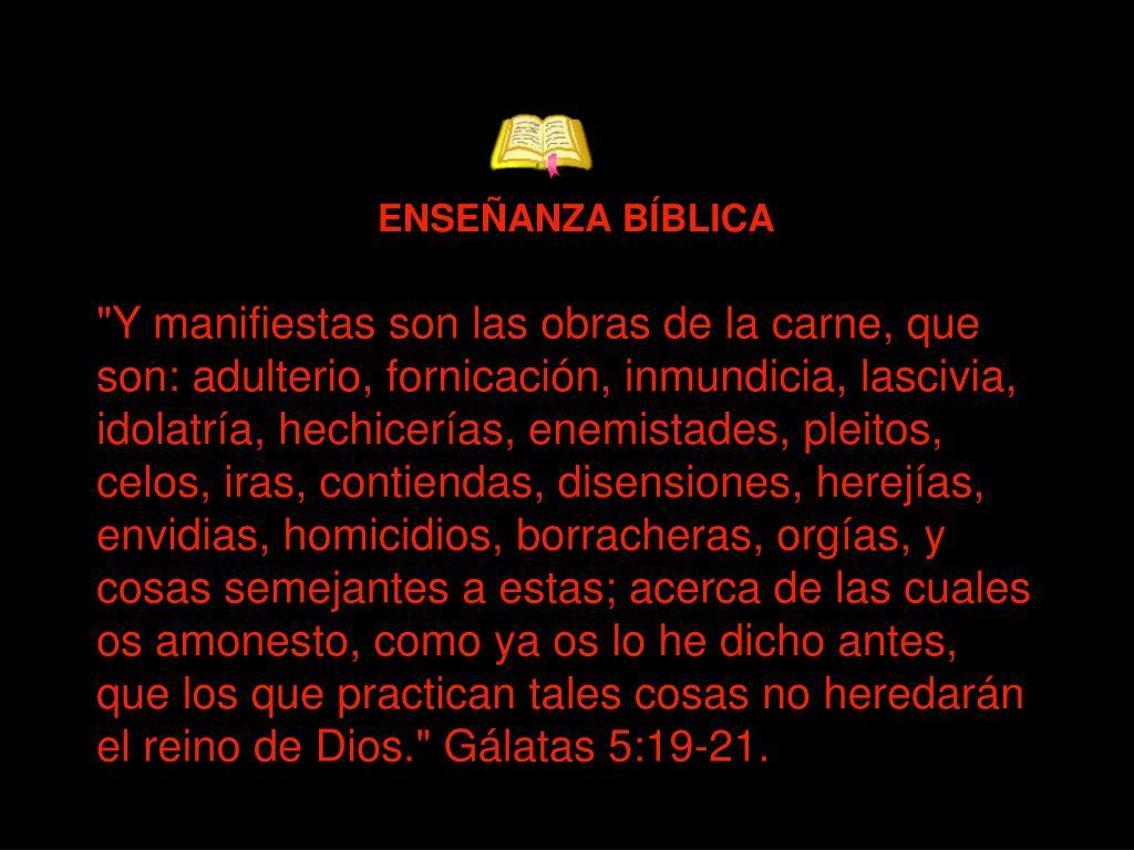 """""""Y manifiestas son las obras de la carne, que son: adulterio, fornicación, inmundicia, lascivia, idolatría, hechicerías, enemistades, pleitos, celos, iras, contiendas, disensiones, herejías, envidias, homicidios, borracheras, orgías, y cosas semejantes a estas; acerca de las cuales os amonesto, como ya os lo he dicho antes, que los que practican tales cosas no heredarán el reino de Dios."""""""