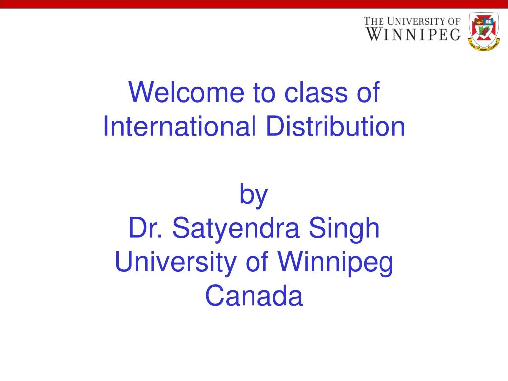 welcome to class of international distribution by dr satyendra singh university of winnipeg canada l.