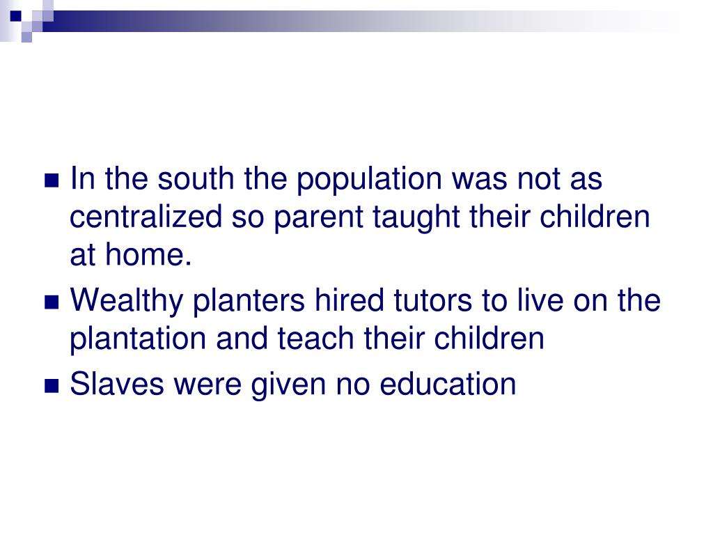 In the south the population was not as centralized so parent taught their children at home.