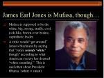 james earl jones is mufasa though