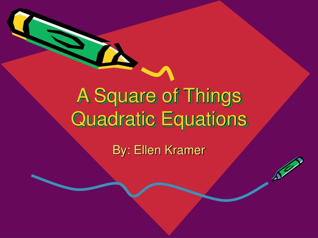 a square of things quadratic equations l.