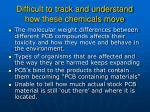 difficult to track and understand how these chemicals move