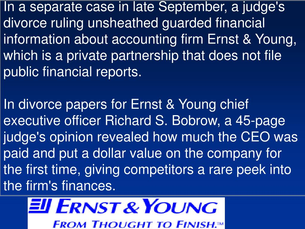 In a separate case in late September, a judge's divorce ruling unsheathed guarded financial information about accounting firm Ernst & Young, which is a private partnership that does not file public financial reports.