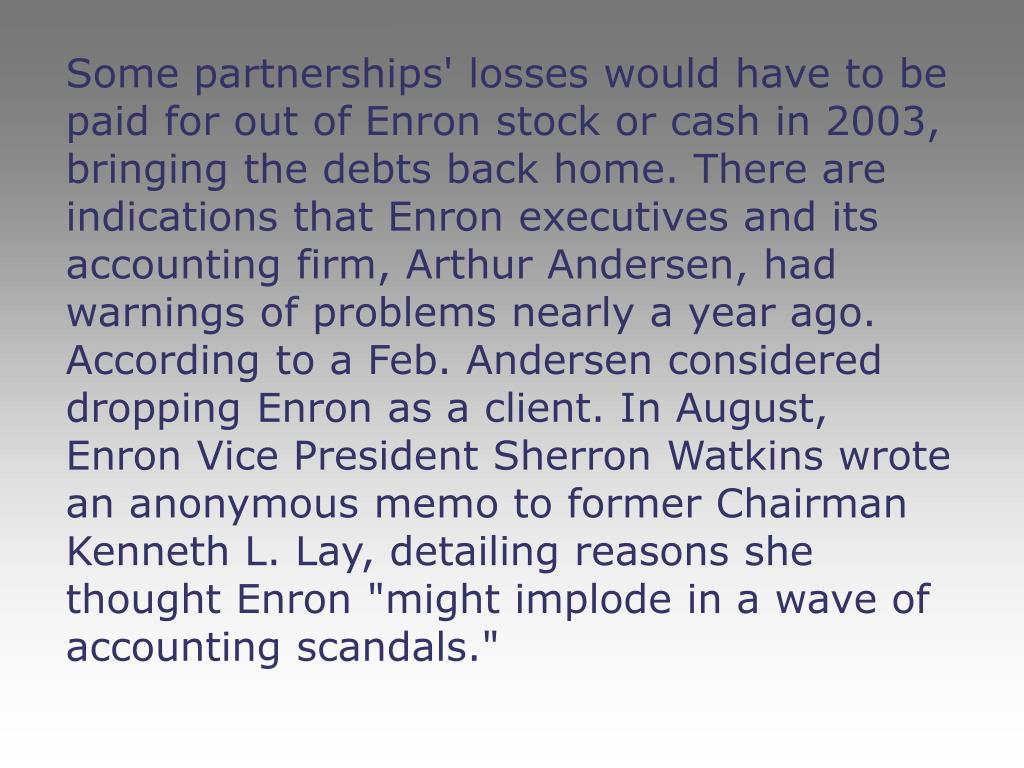 """Some partnerships' losses would have to be paid for out of Enron stock or cash in 2003, bringing the debts back home. There are indications that Enron executives and its accounting firm, Arthur Andersen, had warnings of problems nearly a year ago. According to a Feb. Andersen considered dropping Enron as a client. In August, Enron Vice President Sherron Watkins wrote an anonymous memo to former Chairman Kenneth L. Lay, detailing reasons she thought Enron """"might implode in a wave of accounting scandals."""""""