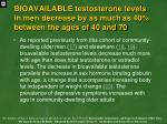 bioavailable testosterone levels in men decrease by as much as 40 between the ages of 40 and 70