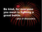 be kind for everyone you meet is fighting a great battle phio of alexandria