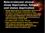 role irrelevant stress sleep deprivation fatigue and status deprivation