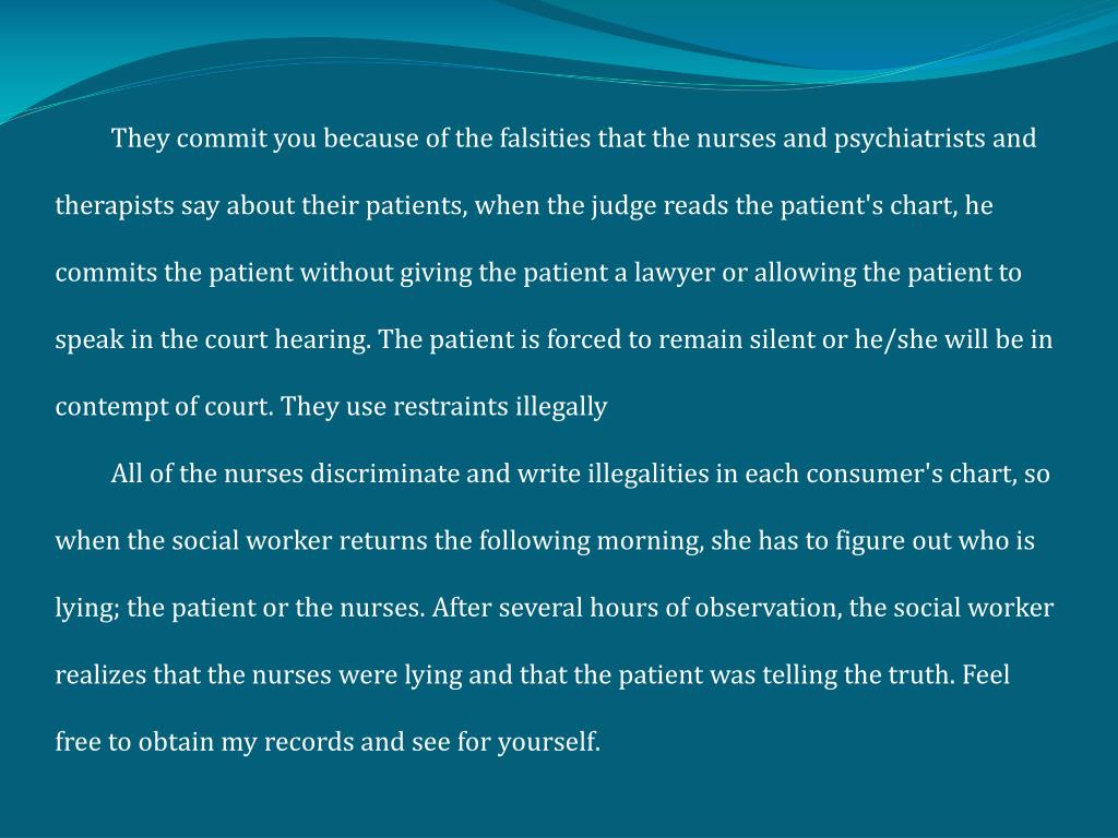 They commit you because of the falsities that the nurses and psychiatrists and therapists say about their patients, when the judge reads the patient's chart, he commits the patient without giving the patient a lawyer or allowing the patient to speak in the court hearing. The patient is forced to remain silent or he/she will be in contempt of court. They use restraints illegally