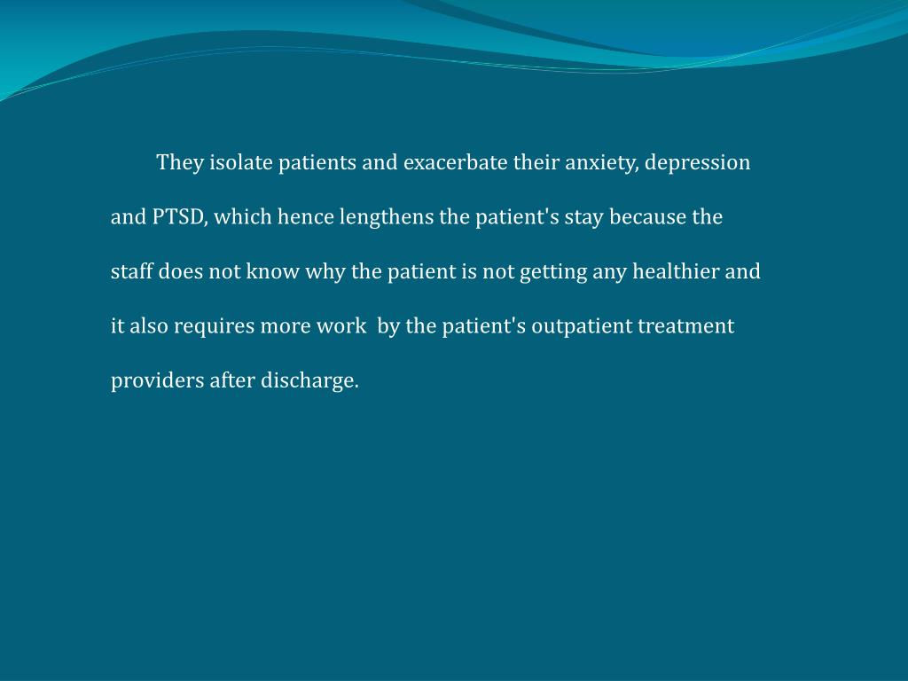 They isolate patients and exacerbate their anxiety, depression and PTSD, which hence lengthens the patient's stay because the staff does not know why the patient is not getting any healthier and it also requires more work  by the patient'soutpatient treatment providers after discharge.