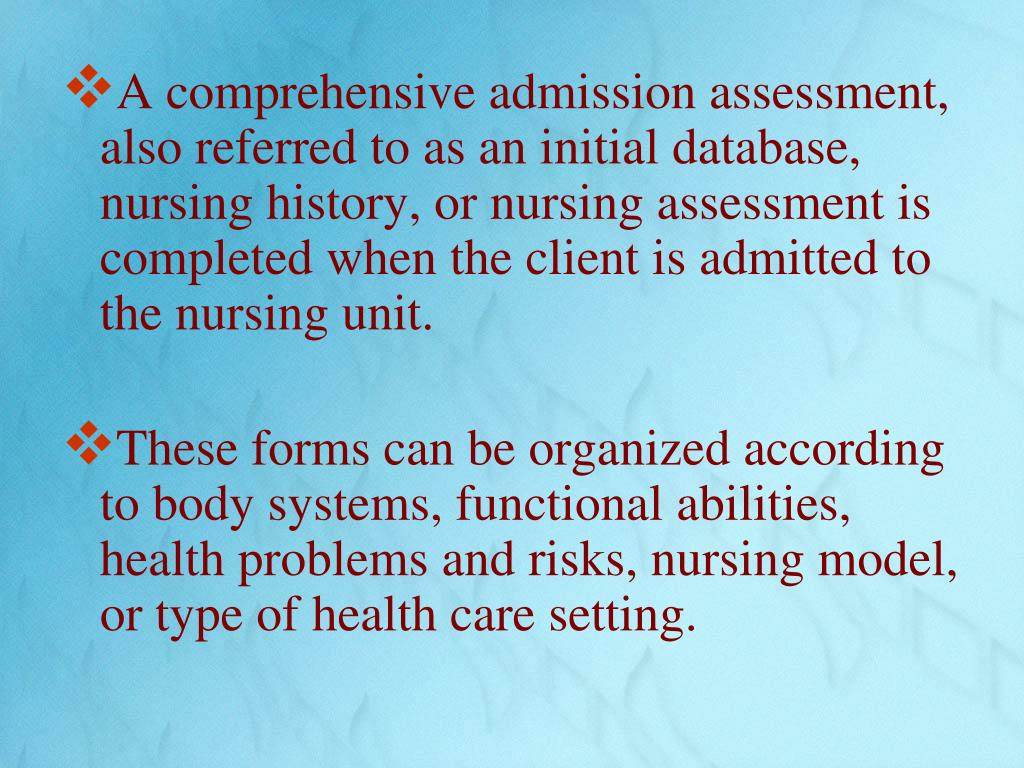 A comprehensive admission assessment, also referred to as an initial database, nursing history, or nursing assessment is completed when the client is admitted to the nursing unit.