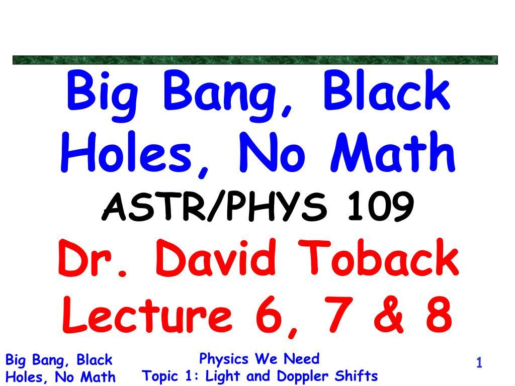 big bang black holes no math astr phys 109 dr david toback lecture 6 7 8 l.