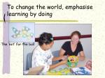 to change the world emphasise learning by doing