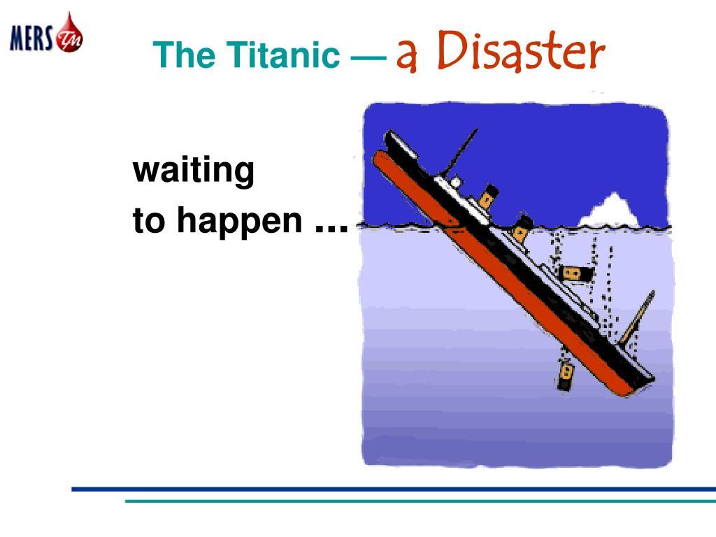 The Titanic —