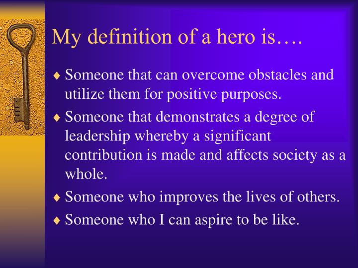 the definition of a hero Most people definition is the word hero use for everyone for example if a person do a little thing to help someone just for one or a couple time then they are a hero the word is being used a lot, it makes the word actually lose the meaning.