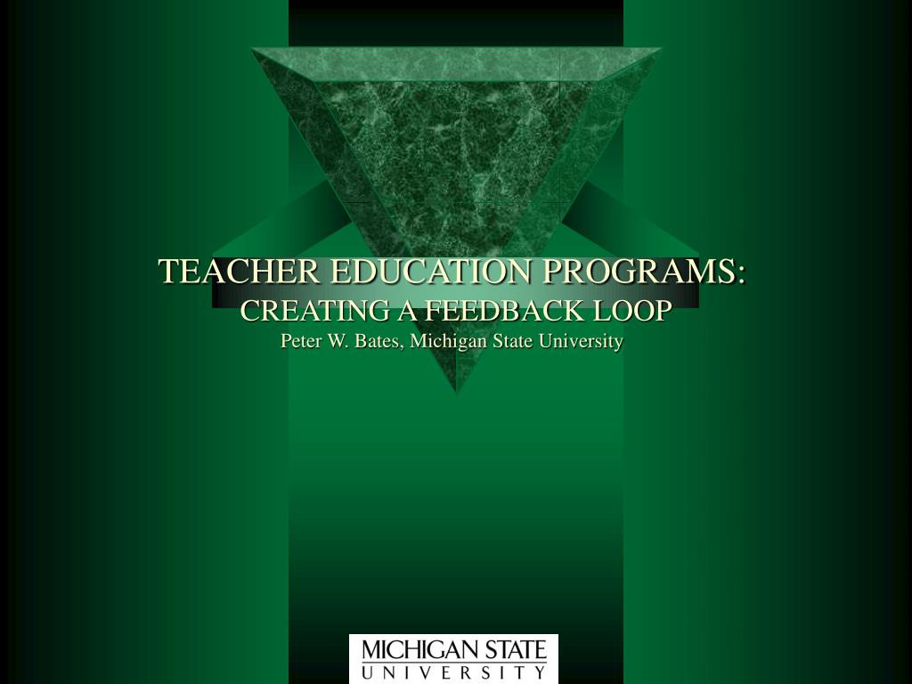 teacher education programs creating a feedback loop peter w bates michigan state university l.