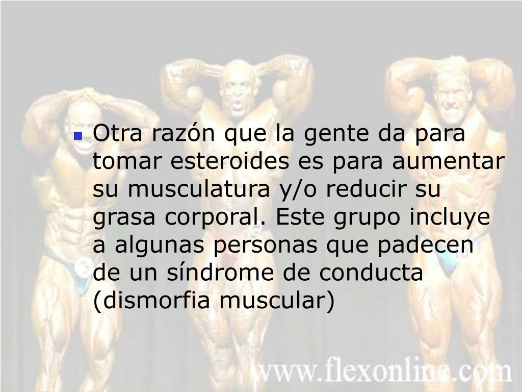 Otra razón que la gente da para tomar esteroides es para aumentar su musculatura y/o reducir su grasa corporal. Este grupo incluye a algunas personas que padecen de un síndrome de conducta (dismorfia muscular)